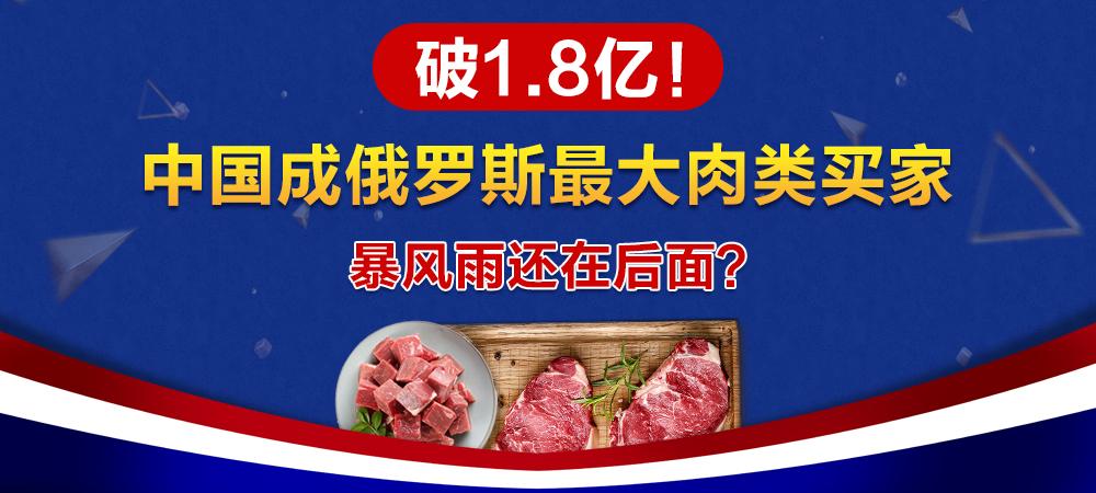 破1.8亿!中国成俄罗斯最大肉类买家!暴风雨还在后面!