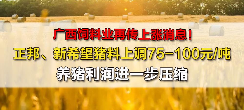 广西饲料业再传上涨消息!正邦、新希望猪料上调75-100元/吨,养猪利润进一步压缩